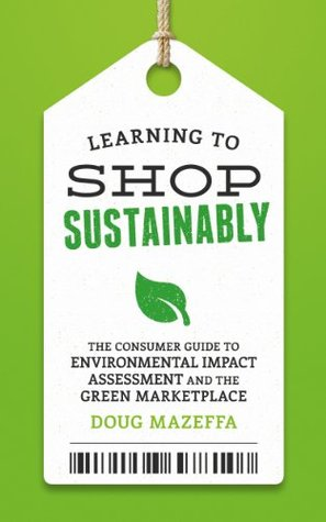 Learning to Shop Sustainably: The Consumer Guide to Environmental Impact Assessment and the Green Marketplace (Sustainable Living)