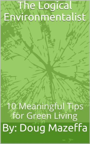 The Logical Environmentalist: 10 Meaningful Tips for Green Living (Sustainable Living)