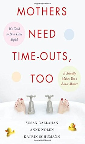 Mothers Need Time-Outs, Too: It's Good to Be a Little Selfish--It Actually Makes You a Better Mother